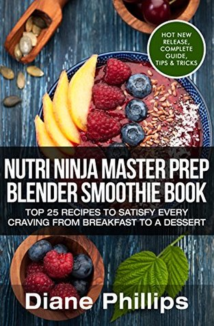 Nutri Ninja Master Prep Blender Smoothie Book: Top 25 Recipes To Satisfy Every Craving From Breakfast To A Dessert