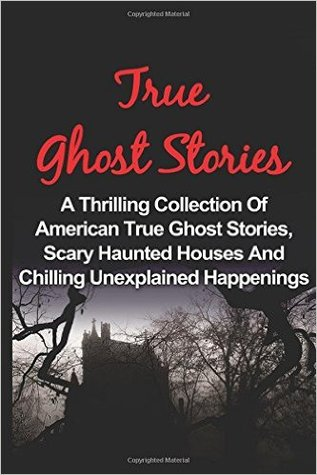 True Ghost Stories: A Thrilling Collection of American True Ghost Stories, Scary Haunted Houses and Chilling Unexplained Phenomena