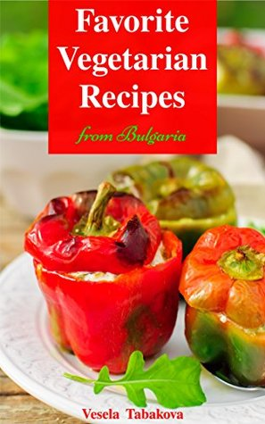 Vegetarian Cookbook: Favorite Vegetarian Recipes from Bulgaria (Free: Jam and Jelly Recipes): Family-Friendly Soup, Salad, Casserole, Breakfast and Dessert ... Health and Natural Weight Loss Book 1)
