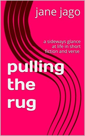 Pulling the rug: a sideways glance at life in short fiction and verse by Jane  Jago