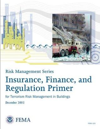 FEMA 429: Insurance, Finance, and Regulation Primer for Terrorism Risk Management in Buildings (Risk Management Series)