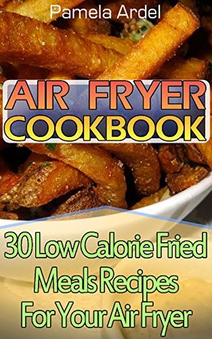 Air Fryer Cookbook: 30 Low Calorie Fried Meals Recipes For Your Air Fryer :