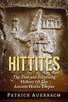 Hittites: The True and Surprising History Of The Ancient Hittite Empire