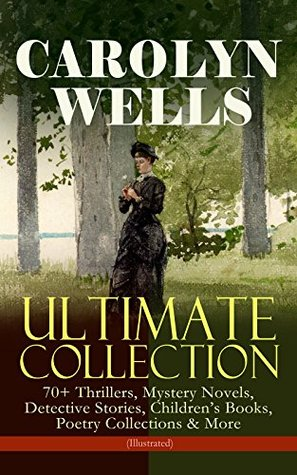 CAROLYN WELLS Ultimate Collection – 70+ Thrillers, Mystery Novels, Detective Stories: Children's Books, Poetry Collections & More (Illustrated) - Fleming ... Menagerie The Seven Ages of Childhood…