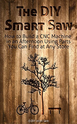 The Diy Smart Saw - How to Build a CNC Machine in an Afternoon Using Part You Can Find at Any Store: