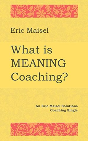 What is Meaning Coaching?: An Eric Maisel Solutions Coaching Single