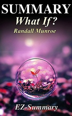 Summary - What If?: By Randall Munroe - Serious Scientific Answers to Absurd Hypothetical Questions. (What If: Scientific Hypothetical Questions- Book, ... Hardcover, Audible, Audiobook Book 1)