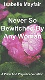 Never So Bewitched By Any Woman: A Pride And Prejudice Variation