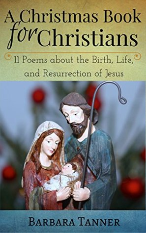 A Christmas Book for Christians: 11 Poems about the Birth, Life, and Resurrection of Jesus