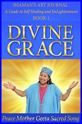 Divine Grace (Shaman's Art Journal: A Guide to Self Healing and EnLightenment Book 1)