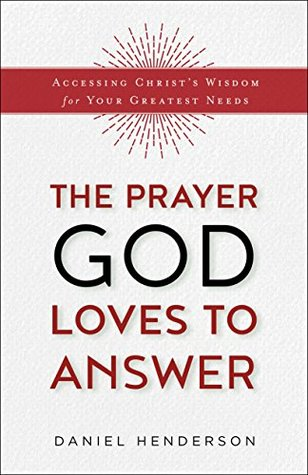 The Prayer God Loves to Answer: Accessing Christs Wisdom for Your Greatest Needs (ePUB)