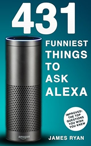 Alexa: 1200 Best Things To Ask Alexa - The Top Alexa Questions You Wish You Knew (2017 Edition): (FREE: Download Inside)
