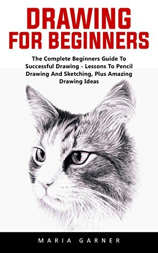 Drawing For Beginners: The Complete Beginners Guide To Successful Drawing - Lessons To Pencil Drawing And Sketching, Plus Amazing Drawing Ideas!
