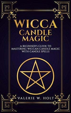 Wicca Candle Magic: A Beginner's Guide to Mastering Wiccan Candle Magic with Candle Spells (Wicca Candle Magic, Wicca Supplies, Wicca Books, Wicca Altar, Book Book 4)