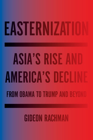 Easternization: Asias Rise and Americas Decline From Obama to Trump and Beyond