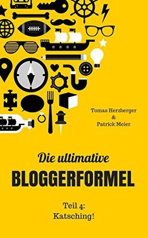 Die ultimative Bloggerformel - Teil 4: Katsching!: Werde der beste Blogger, der du sein kannst. Ohne Stress.