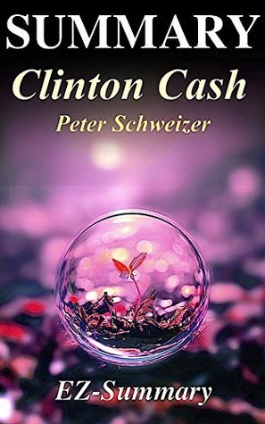 Summary - Clinton Cash: By Peter Schweizer -The Untold Story of How and Why Foreign Governments and Businesses Helped Make Bill and Hillary Rich (Clinton ... Hardcover, Audiobook, Audible, Dvd Book 1)