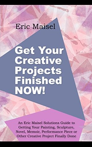 Get Your Creative Projects Finished Now!: An Eric Maisel Solutions Guide to Getting Your Painting, Sculpture, Novel, Memoir, Performance Piece or Other Creative Project Finally Done