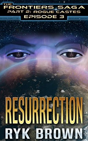 Resurrection (The Frontiers Saga: Part 2: Rogue Castes, #3)