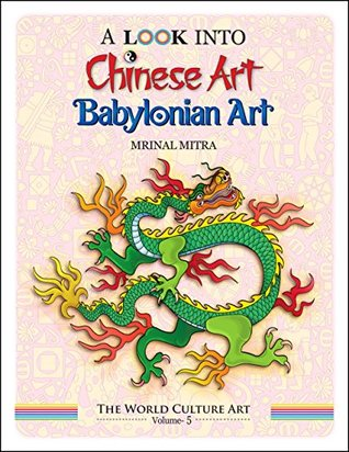 A Look Into Chinese Art, Babylonian Art (The World Culture Art Book 5) by Swarna Mitra