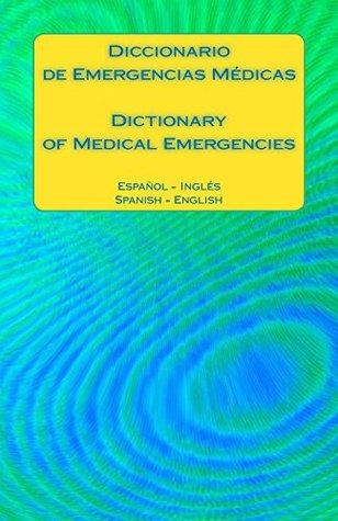 Diccionario de Emergencias Medicas / Dictionary of Medical Emergencies: Espanol - Ingles Spanish - English