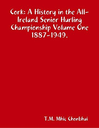 Cork: A History In the All Ireland Senior Hurling Championship Volume One 1887-1949