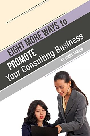 Eight (more) Ways to Promote Your Consulting Business: Market your consultancy without cold calling (Consultant's Guide: Setting up and running your consultancy profitably and painlessly Book 9)
