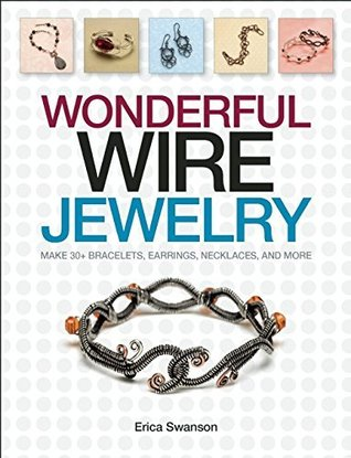 Wonderful Wire Jewelry: Make 30+ Bracelets, Earrings, Necklaces, and More