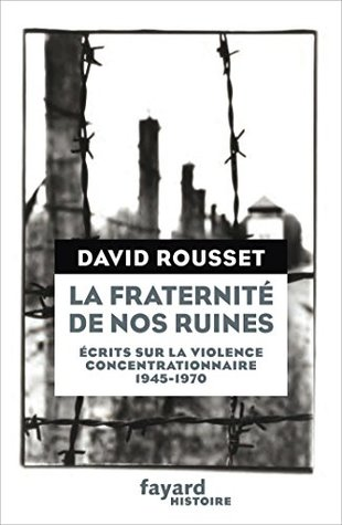 La Fraternité de nos ruines : Écrits sur la violence concentrationnaire (1945-1970) (Divers Histoire)