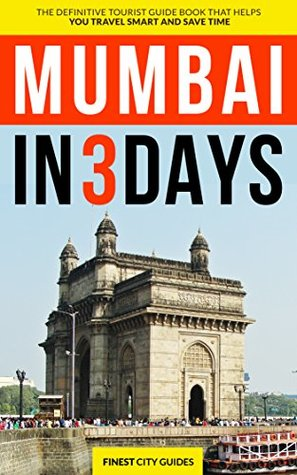 Mumbai in 3 Days: The Definitive Tourist Guide Book That Helps You Travel Smart and Save Time