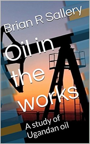 Oil in the works: A study of Ugandan oil