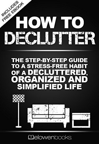 How To Declutter: The Step By Step Guide To A Stress Free Habit Of A Decluttered, Organized And Simplified Life (Happy Life, Minimalist, Life, Living, ... With Less,Simplicity, Fulfillment Book 1)