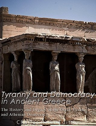 Tyranny and Democracy in Ancient Greece: The History and Legacy of the Greek Tyrants and Athenian Democracy