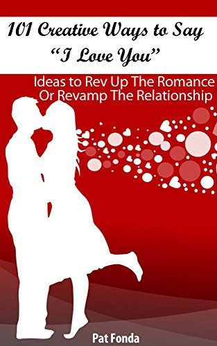 "101 Creative Ways To Say ""I Love You"": Ideas To Rev Up The Romance Or Revamp The Relationship"