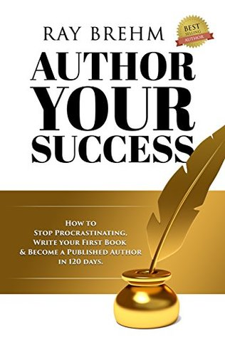 Author Your Success: How To Stop Procrastinating, Write Your First Book & Become A Published Author in 120 Days