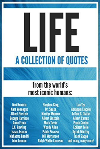 LIFE: A Collection of Quotes: Pablo Picasso, Woody Allen, Albert Einstein, J.K. Rowling, John Lennon, Gandhi, Paulo Coelho, Eckhart Tolle, Oprah Winfrey, Charles Darwin, Dalai Lama and many more!