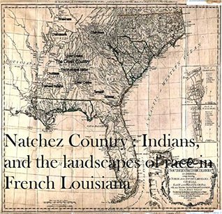 Natchez Country : Indians, colonists, and the landscapes of race in French Louisiana
