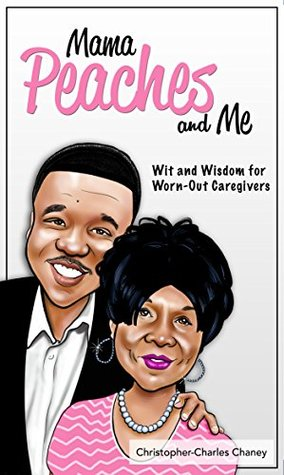 Mama Peaches and Me: Wit and Wisdom for Worn-Out Caregivers