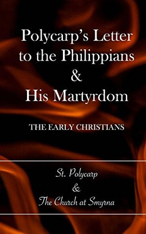 Polycarp's Letter to the Philippians & His Martyrdom by Polycarp