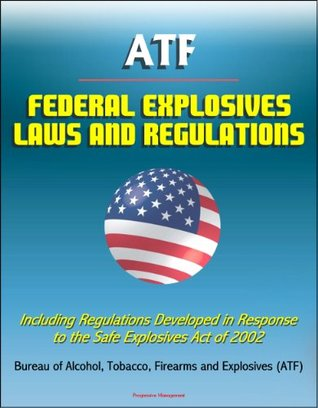 ATF Federal Explosives Law and Regulations - Including Regulations Developed in Response to the Safe Explosives Act of 2002
