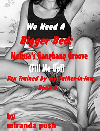 We Need A Bigger Bed: Melissa's Gangbang Groove (Fill Me Up!) Sex Trained by my Father-in-Law, Book 5 (Sex Training Wives)