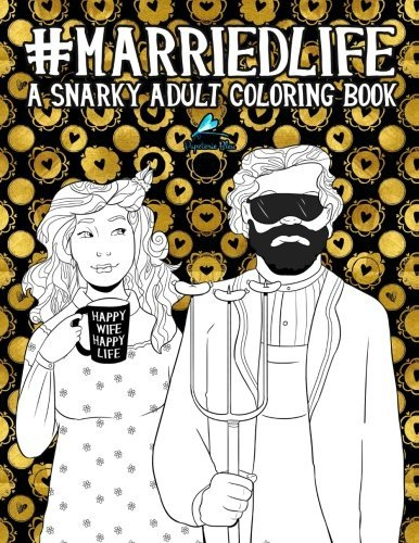 Married Life: A Snarky Adult Coloring Book: A Unique & Funny Antistress Coloring Gift for Wives & Husbands to Celebrate the Joy, Love & Humor of Marriage