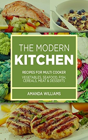 THE MODERN KITCHEN: RECIPES FOR MULTI COOKER (VEGETABLES, SEAFOOD, FISH, CEREALS, MEAT AND DESSERTS)