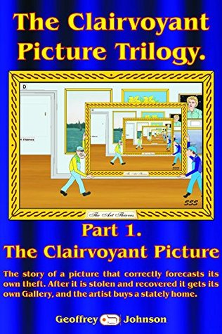 The Clairvoyant Picture Trilogy, Part 1. The Clairvoyant Picture: The story of a prophetic work of fine art that gets its own Art Gallery as the artist becomes wealthy and buys a stately home.
