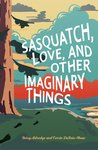 Sasquatch, Love, and Other Imaginary Things by Betsy Aldredge