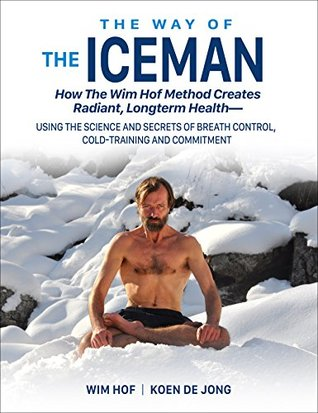 The Way Of The Iceman How The Wim Hof Method Creates Radiant