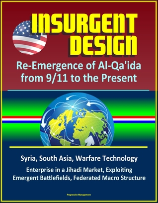 Insurgent Design: Re-Emergence of Al-Qa'ida from 9/11 to the Present - Syria, South Asia, Warfare Technology, Enterprise in a Jihadi Market, Exploiting Emergent Battlefields, Federated Macro Structure