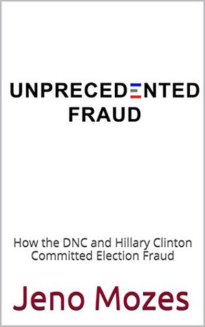UNPRECEDENTED FRAUD: How the DNC and Hillary Clinton Committed Election Fraud