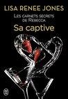 Les carnets secrets de Rebecca (Tome 3) - Sa captive by Lisa Renee Jones