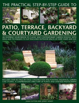 The Practical Step-By-Step Guide to Patio, Terrace, Backyard & Courtyard Gardening: An Inspiring Sourcebook of Classic and Contemporary Garden Designs, with Ideas to Suit Enclosed Outdoor Spaces of Every Shape and Size